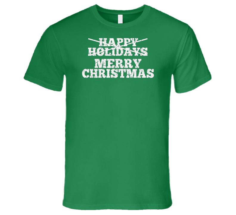 Merry Christmas Not Happy Holidays T Shirt