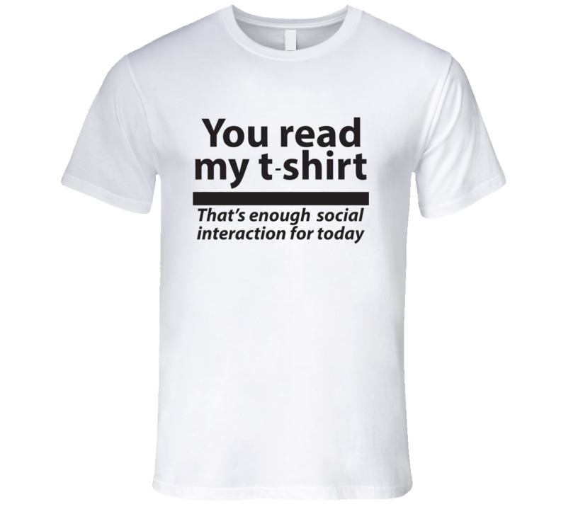 You Read My T Shirt That's Enough Social Interaction For the Day Antisocial T Shirt