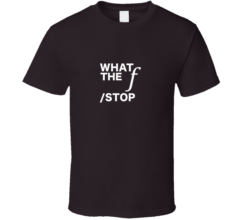 What The f Stop Photography T Shirt