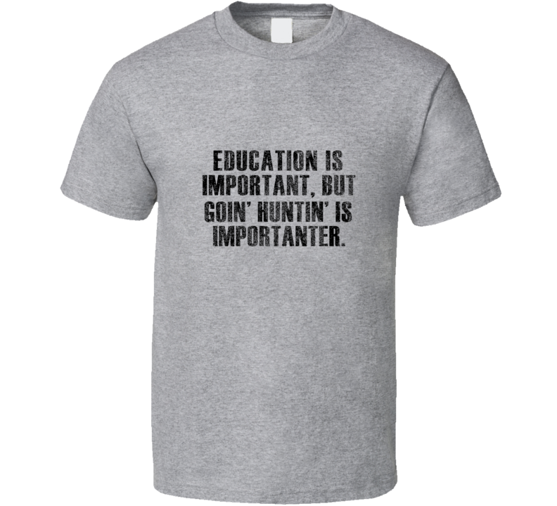 Education is Important, but Goin' Huntin' Is Importanter Earl Dibbles Jr. T Shirt