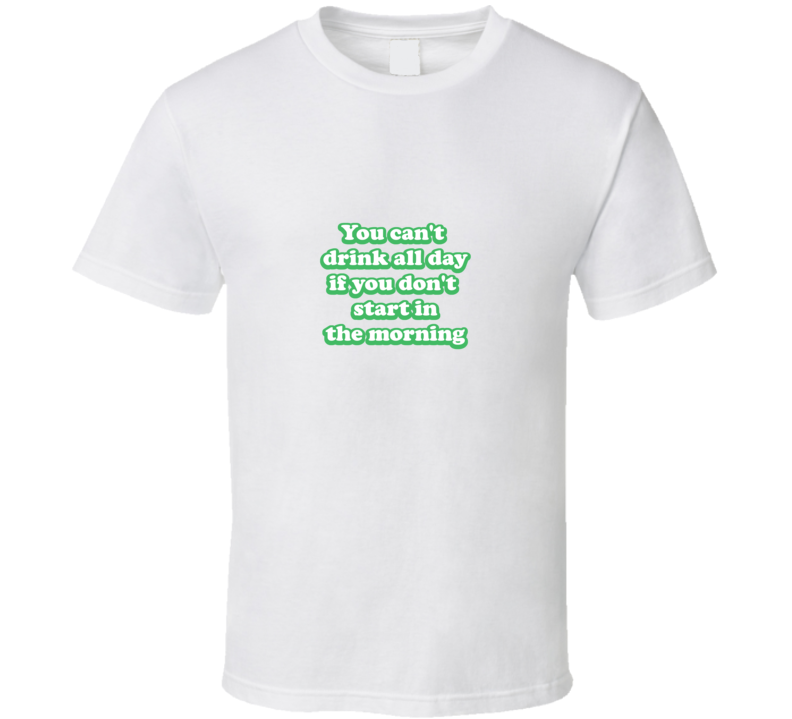 You Can't Drink All Day if You Don't Start in the Morning T Shirt