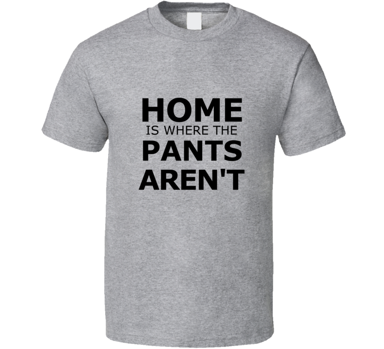 Home is Where the Pants Aren't Funny T Shirt