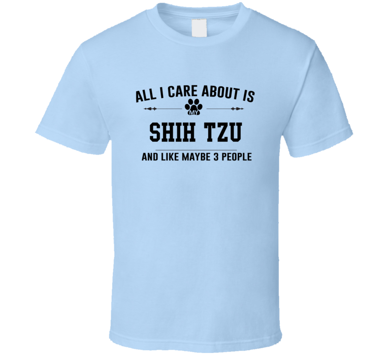 All I Care About Is My Shih Tzu Funny T Shirt