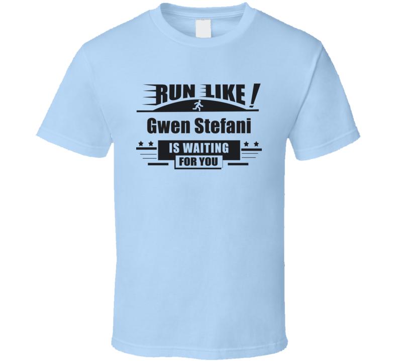 Run Like Gwen Stefani Is Waiting For You Funny  T Shirt
