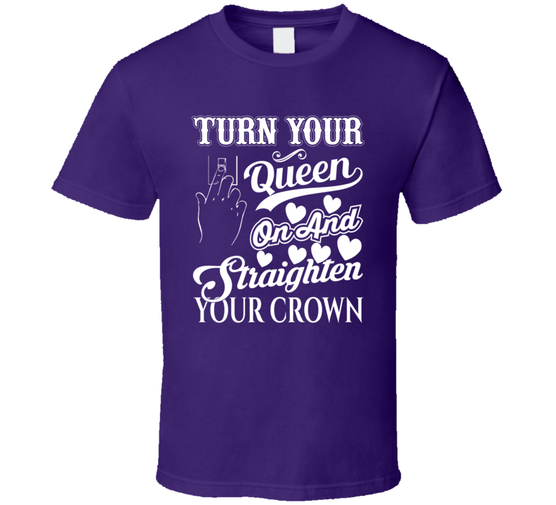 Turn Your Queen On And Straighten Your Crown Women Faith Blessed Boss Entrepreneur Teacher Student Education Money God Jesus Lord Church Bible Inspirational Motivational Christian Religious Pop Culture Hustle Funny Gift TShirt
