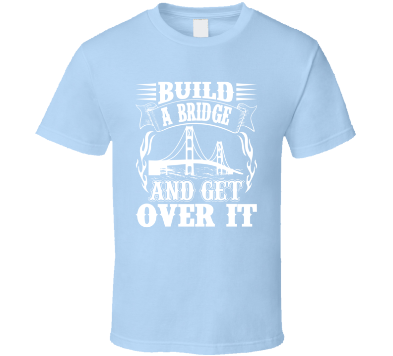 Build A Bridge And Get Over It Faith Blessed Boss Entrepreneur Teacher Student Education God Jesus Lord Church Bible Inspirational Motivational Christian Religious Pop Culture Hustle Funny Gift TShirt