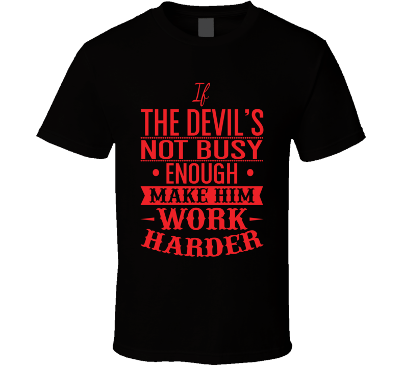 If The Devil's Not Busy Enough Make Him Work Harder Faith Blessed Boss Entrepreneur Teacher Student Education God Jesus Lord Church Bible Inspirational Motivational Christian Religious Pop Culture Hustle Funny Gift TShirt