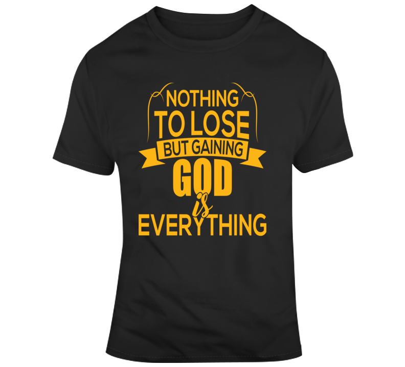 Nothing To Lose But Gaining God Is Everything Win Faith Blessed Boss Entrepreneur Teacher Student Education God Jesus Lord Church Bible Inspirational Motivational Christian Religious Pop Culture Hustle Funny Gift Coronavirus TShirt