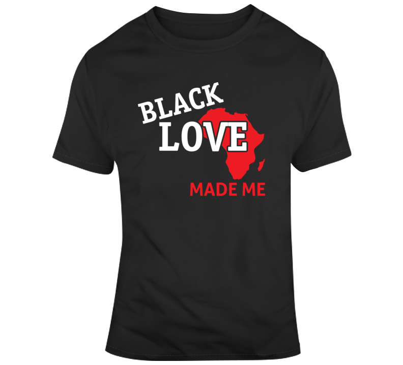 Black Love Made Me_Africa Faith Blessed Boss Entrepreneur Teacher Student Education God Jesus Lord Church Bible Inspirational Motivational Christian Religious Pop Culture Hustle Funny Gift TShirt