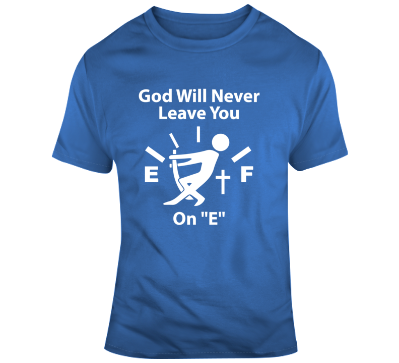 "God Will Never Leave You On ""E"" Faith Blessed Boss Entrepreneur Nurse Essential Teacher Parent Student Education Money God Jesus Lord Church Bible Inspirational Motivational Christian Religious Pop Culture Hustle Funny Gift Coronavirus TShirt"