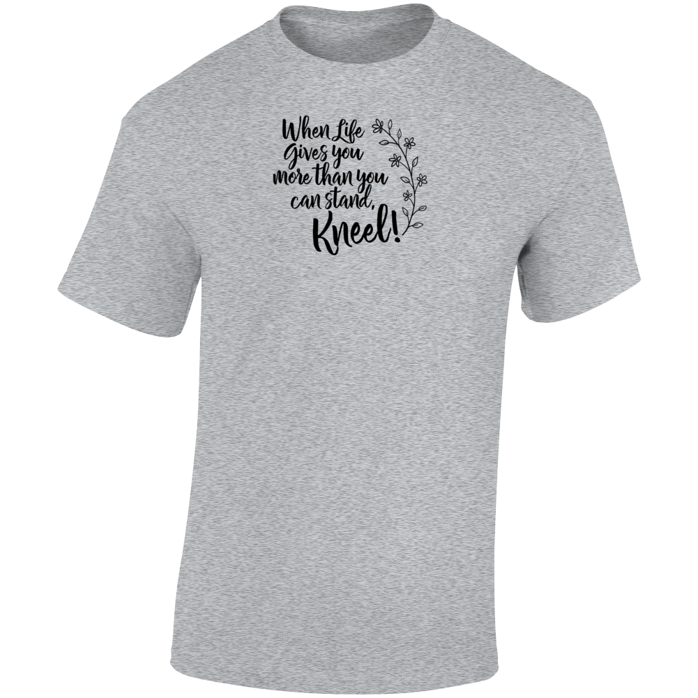 When Life Gives You More Than You Can Stand, Kneel Life Boss Entrepreneur Nurse Teacher God Blessed Faith Inspirational Motivational Pop Culture Hustle Gift TShirt