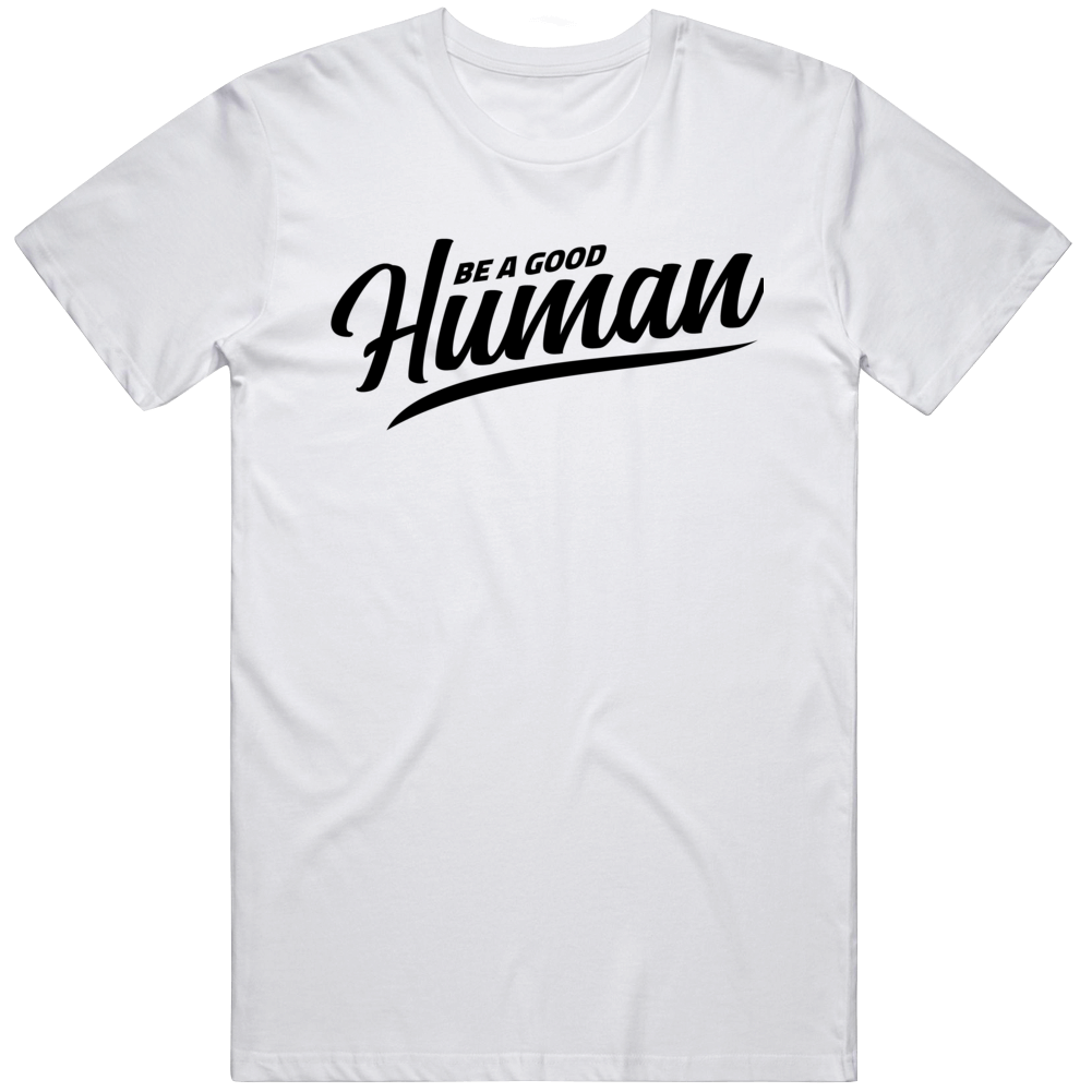 Be A Good Human T Shirt