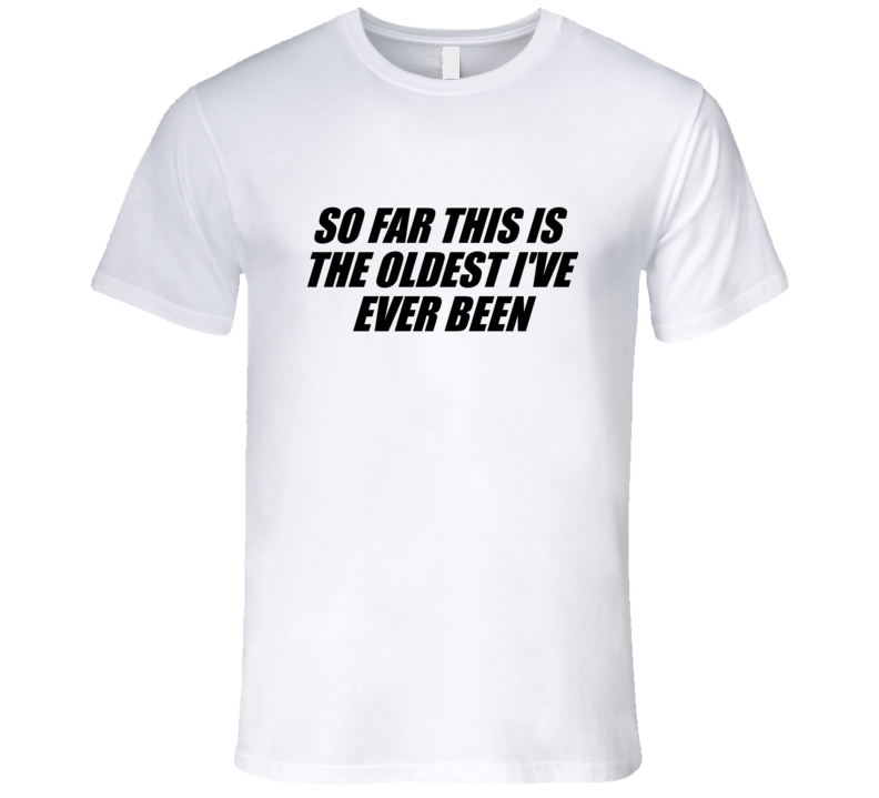 The Oldest Ive Ever Been T Shirt