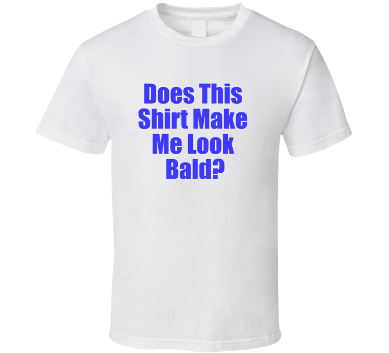 Does This Shirt Make Me Look Bald?