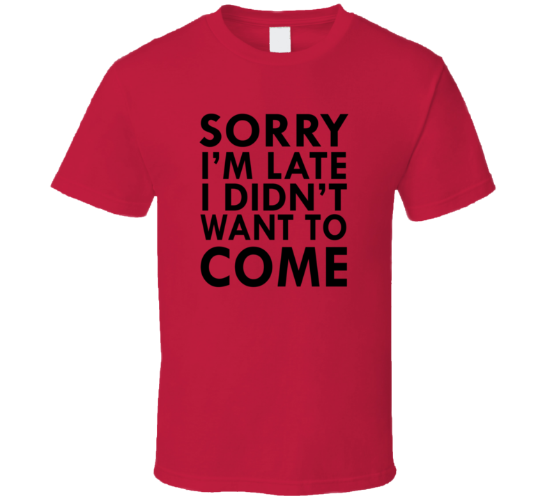 I Didn't Want To Come T Shirt