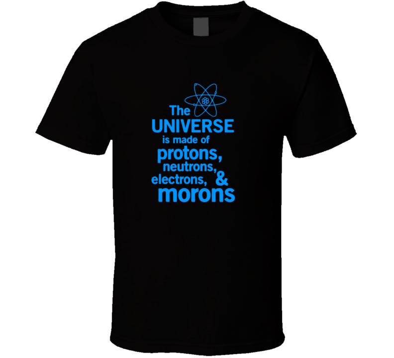 Protons, Electrons, Neutrons And Morons T Shirt