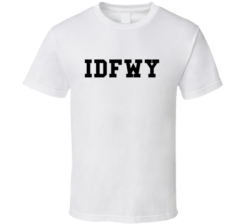 I D F W Y Cool Quotes And Sayings T Shirt