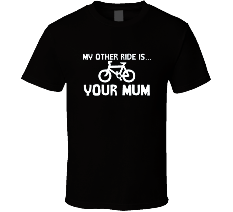 My Other Ride Is Your Mum T Shirt
