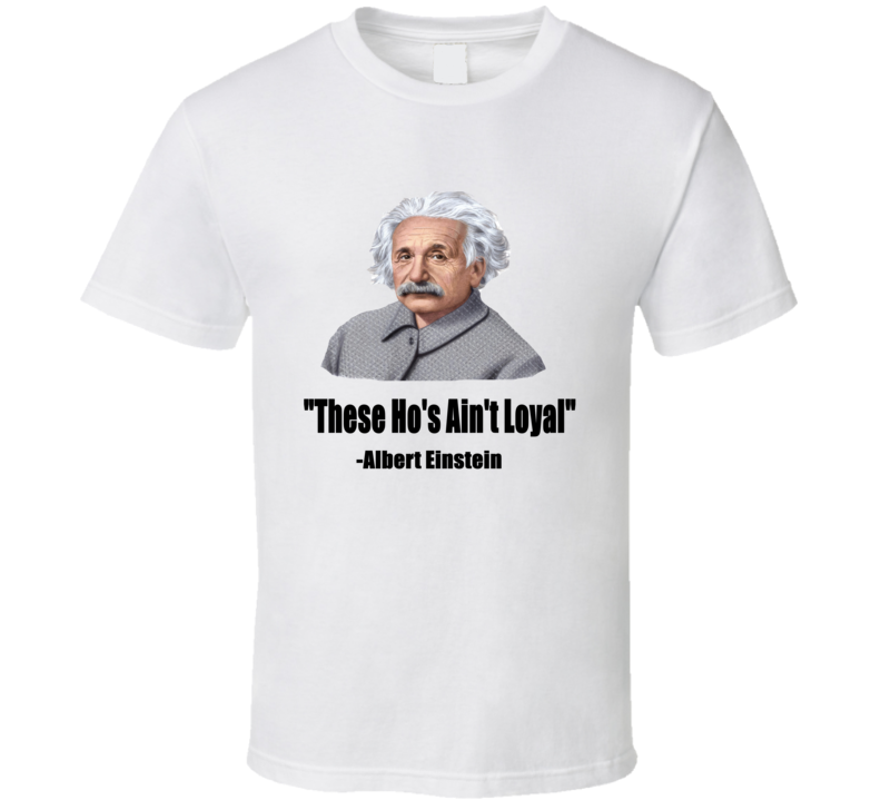 These Ho's Ain't Loyal Fake Einstein Funny Quotes T shirt