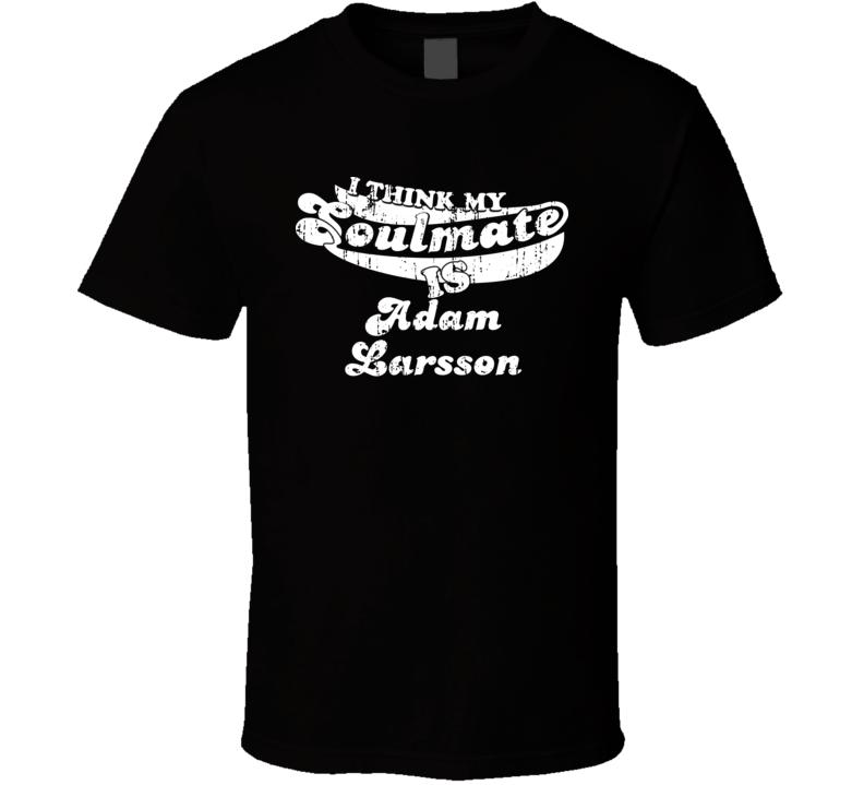 I Think My Soulmate Is Adam Larsson Hockey Fan Worn Look T Shirt