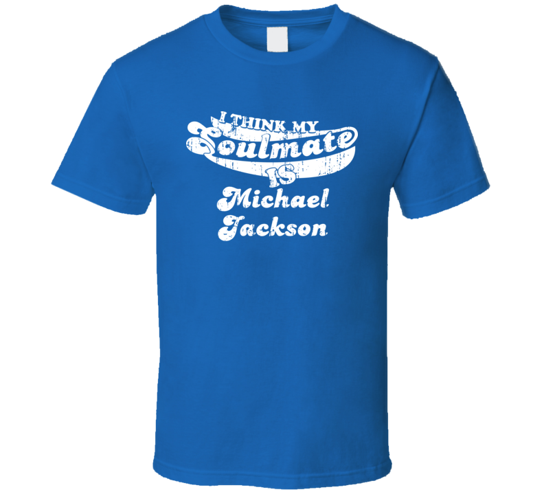 I Think My Soulmate Is Michael Jackson Best Wrestler Worn Look T Shirt