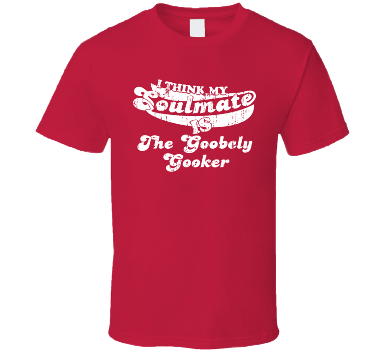 I Think My Soulmate Is The Goobely Gooker Best Wrestler Worn Look T Shirt