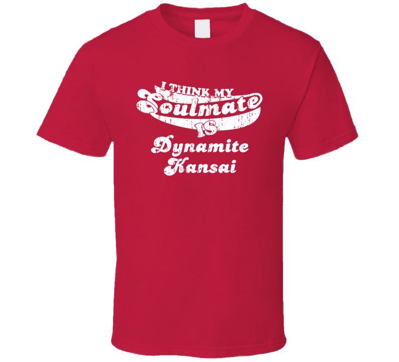 I Think My Soulmate Is Dynamite Kansai Best Wrestler Worn Look T Shirt