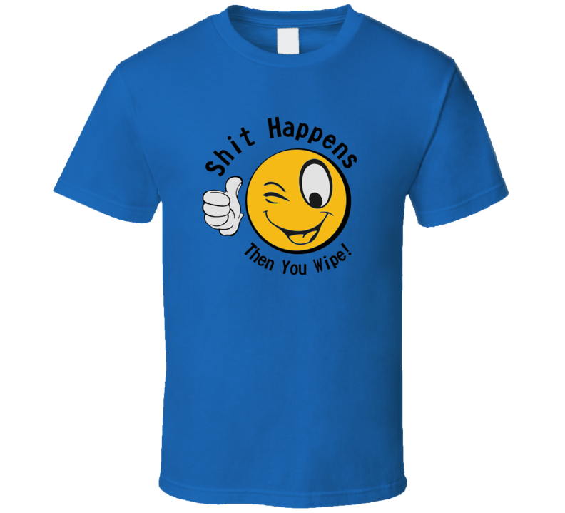 Shit Happens Then You Wipe Funny International Happiness Day Cool T Shirt