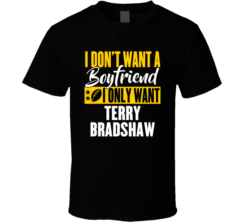 I Don't Want A Boyfriend I Only Want Terry Bradshaw Pittsburgh T Shirt