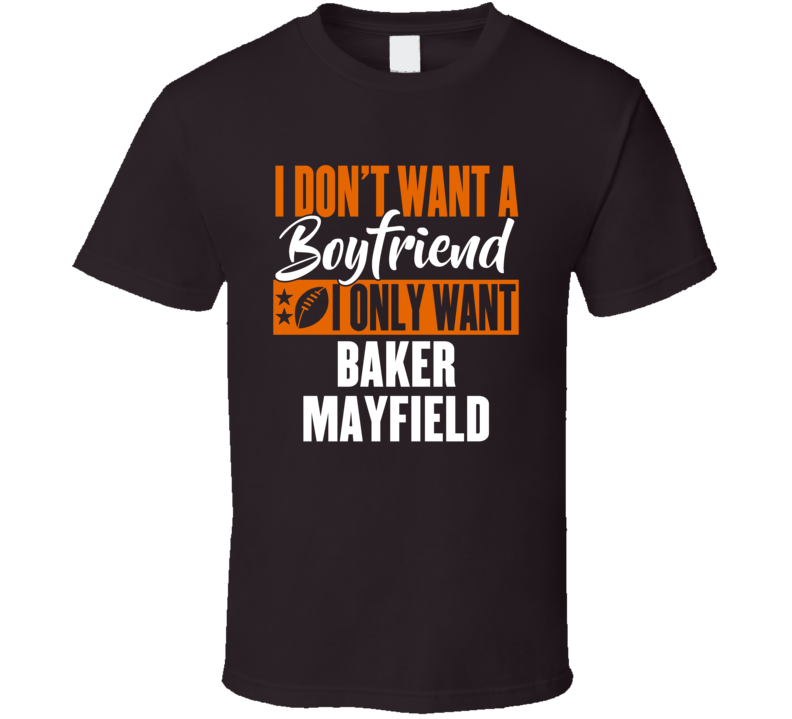 I Don't Want A Boyfriend I Only Want Baker Mayfield Cleveland T Shirt