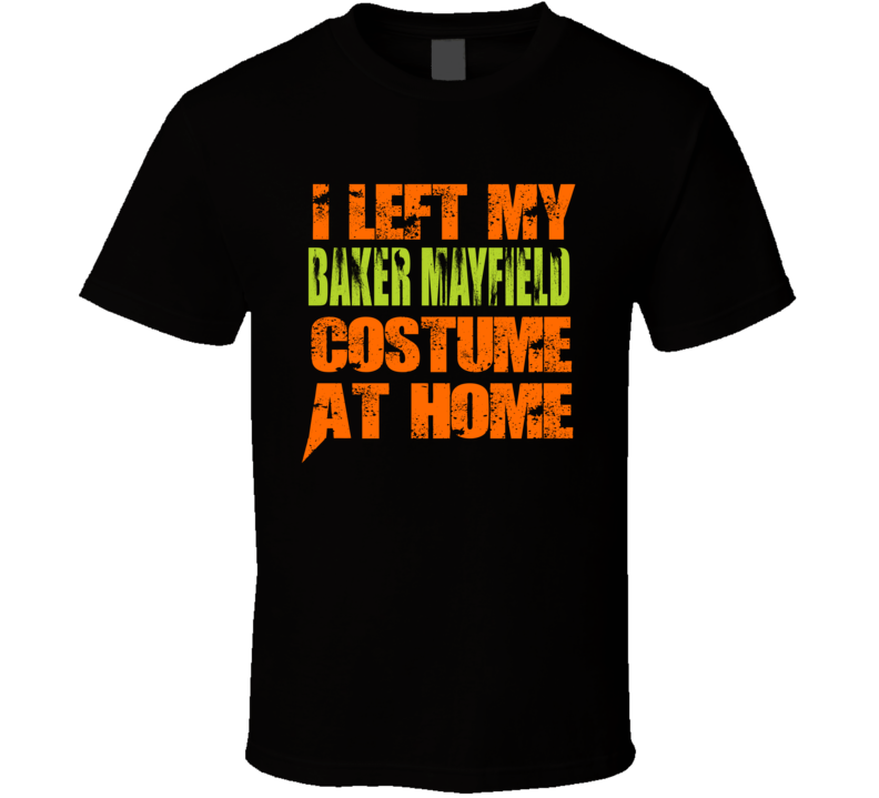 Cleveland I Left My Baker Mayfield Costume At Home Funny Halloween T Shirt