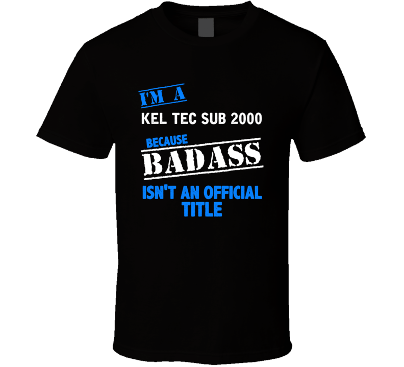 Kel Tec Sub 2000 Because Badass Isnt Official T Shirt
