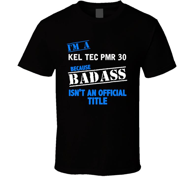 Kel Tec Pmr 30 Because Badass Isnt Official T Shirt