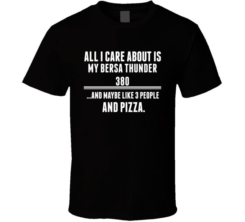 All I Care About Is My Bersa Thunder 380 Gun T Shirt