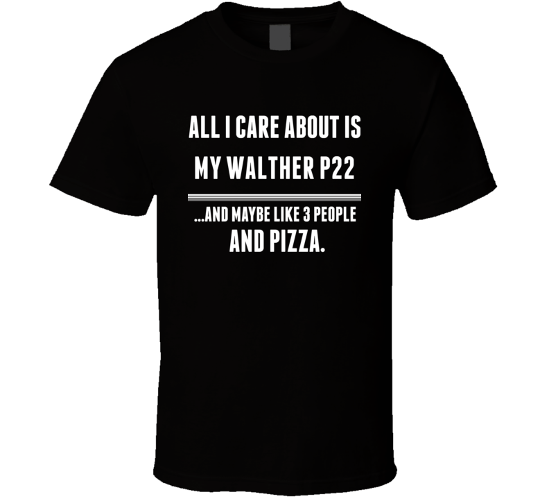 All I Care About Is My Walther P22 Gun T Shirt