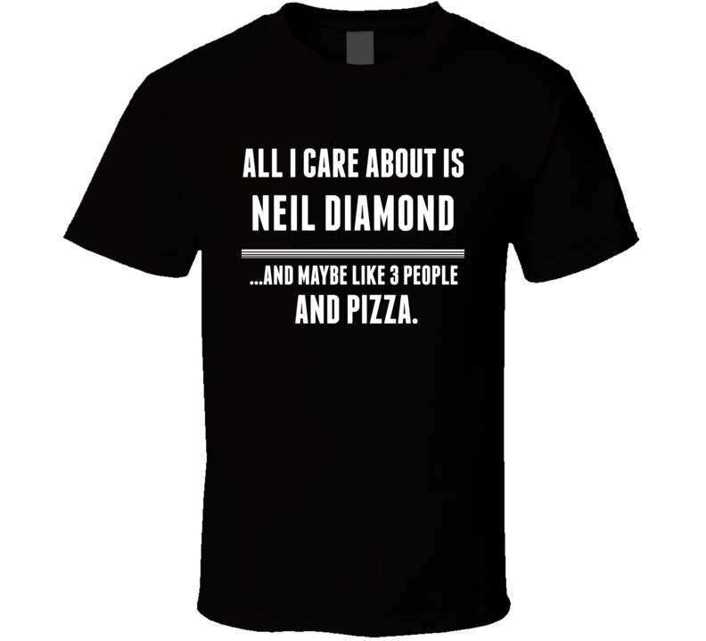All I Care About Is Neil Diamond Rock And Roll Hall Of Fame T Shirt