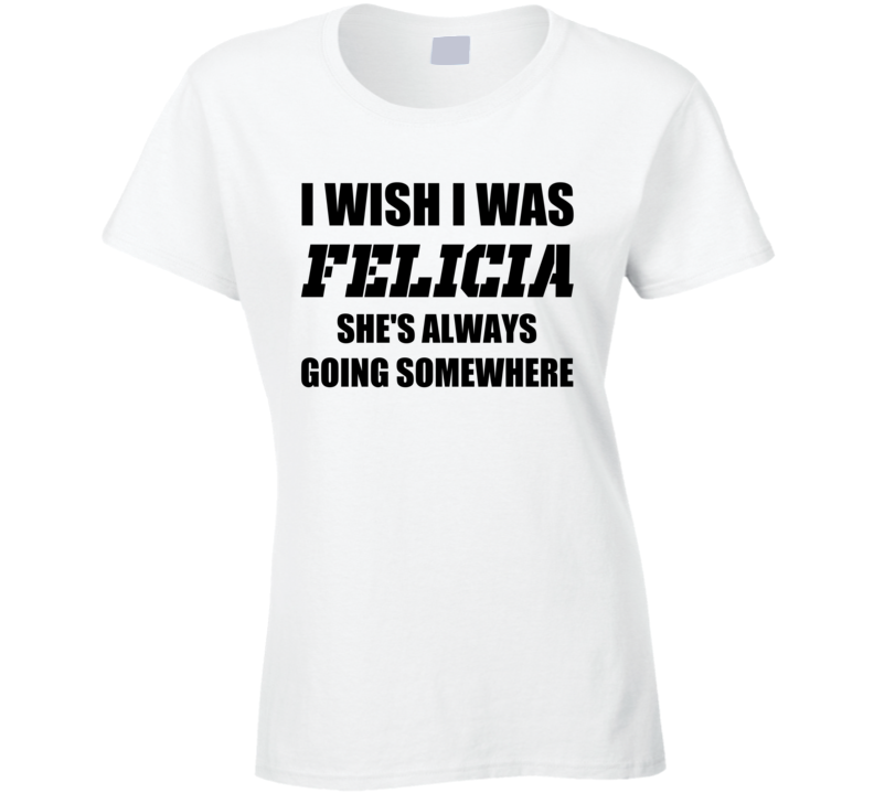 I Wish I Was Felicia Shes Always Going Somewhere Bye Twitter Trendy Funny T Shirt