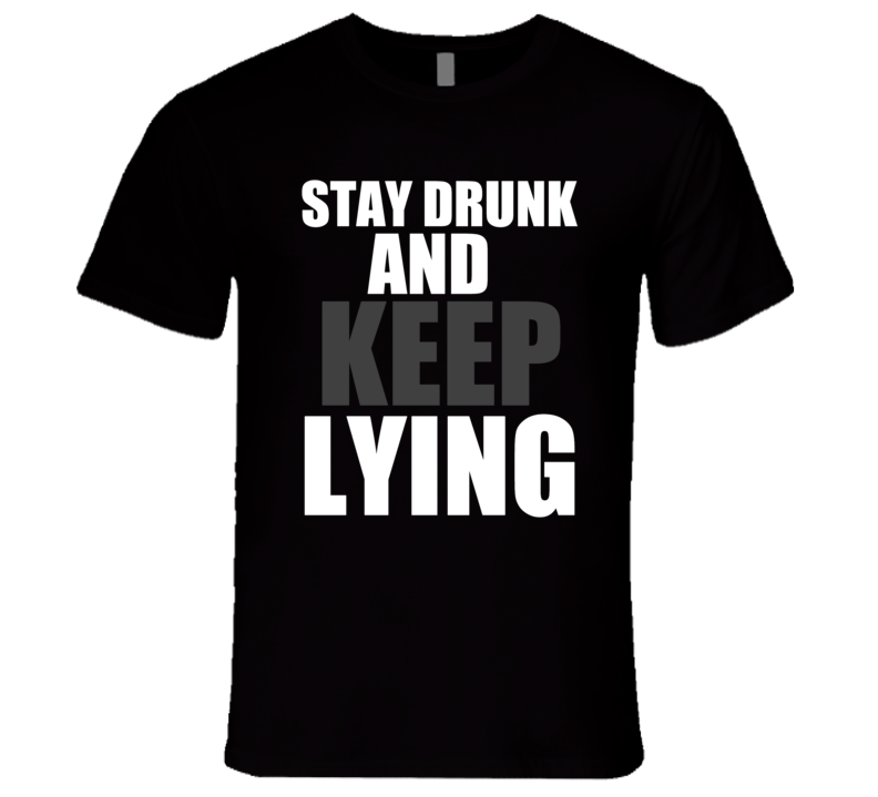 Stay Drunk And Keep Lying Joe Rogan Ron White Podcast Funny T Shirt