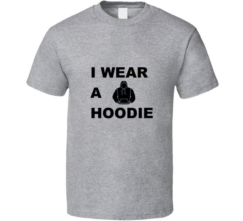 I Wear a Hoodie T Shirt