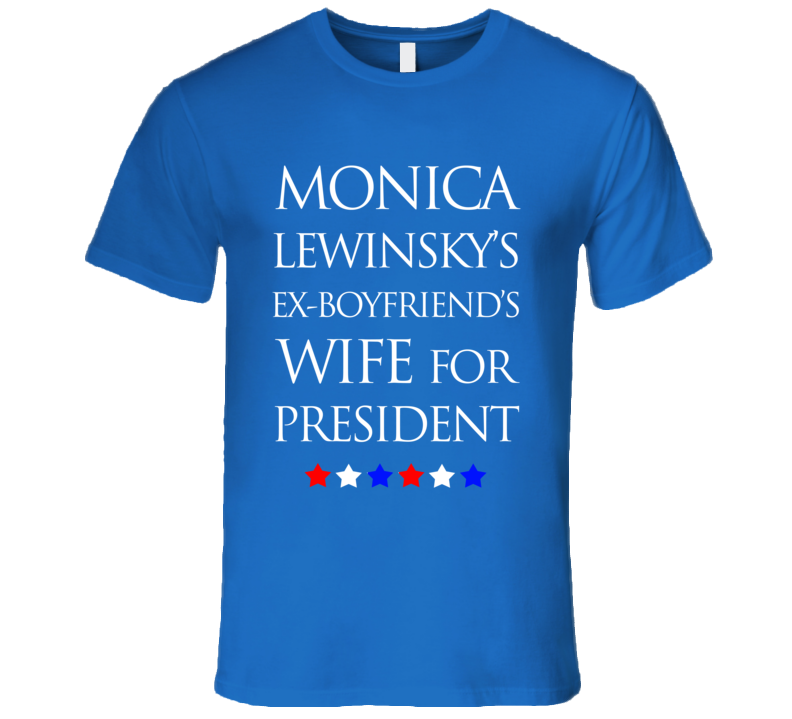 Monica Lewinsky Ex Boyfriends Wife For President Funny Hillary Clinton T Shirt