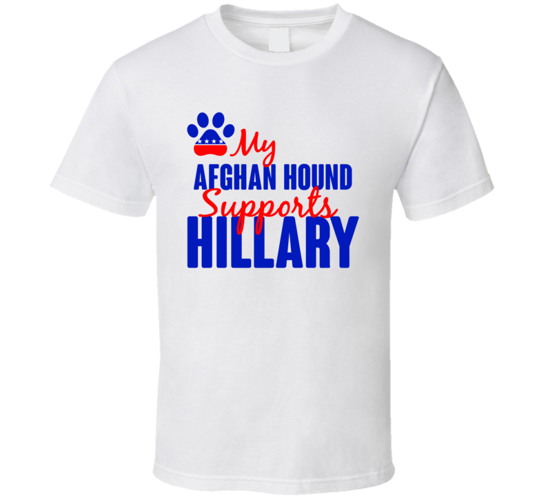 My Afghan Hound Supports Hillary Clinton 2016 President T Shirt
