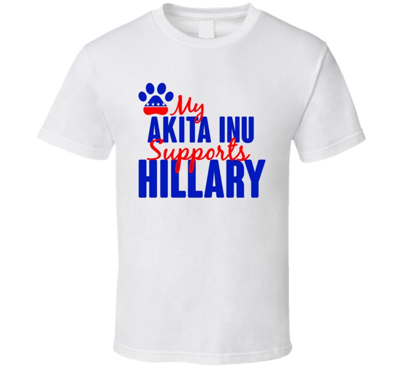 My Akita Inu Supports Hillary Clinton 2016 President T Shirt