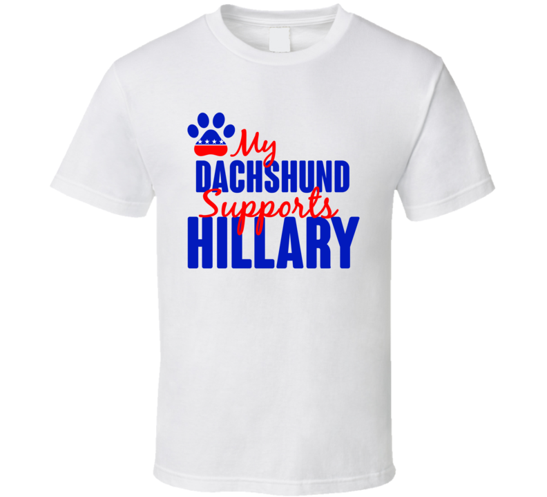 My Dachshund Supports Hillary Clinton 2016 President T Shirt