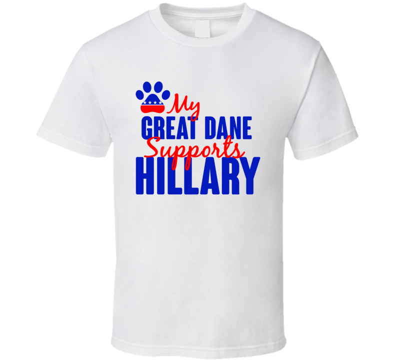 My Great Dane Supports Hillary Clinton 2016 President T Shirt