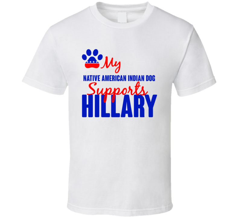 My Native American Indian Dog Supports Hillary Clinton 2016 President T Shirt