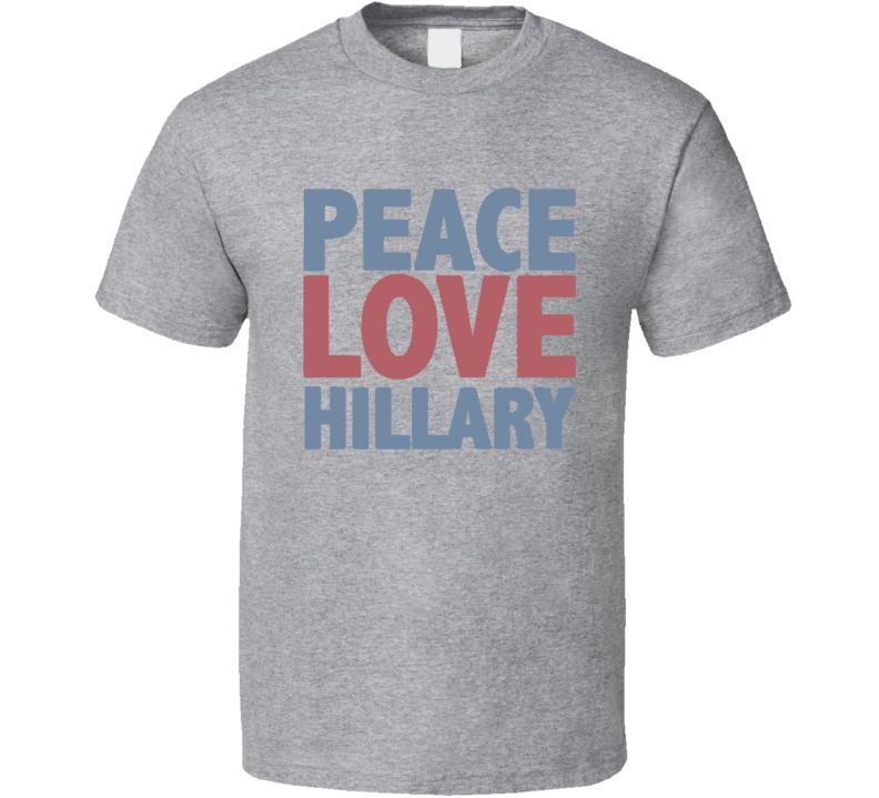 Peace Love Hillary Clinton 2016 Presidential Campaign T Shirt