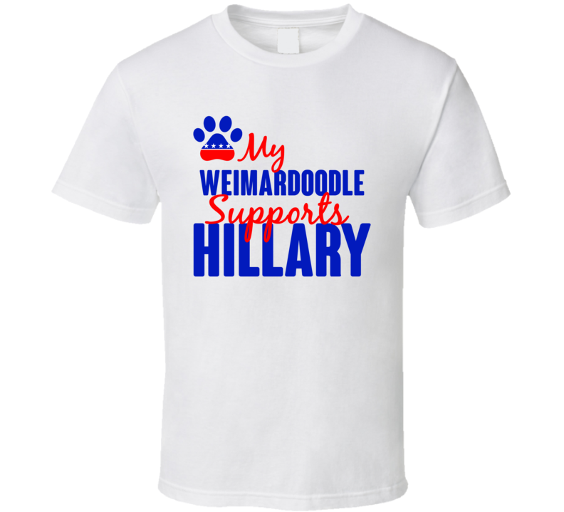 My Weimardoodle Supports Hillary Clinton 2016 President T Shirt