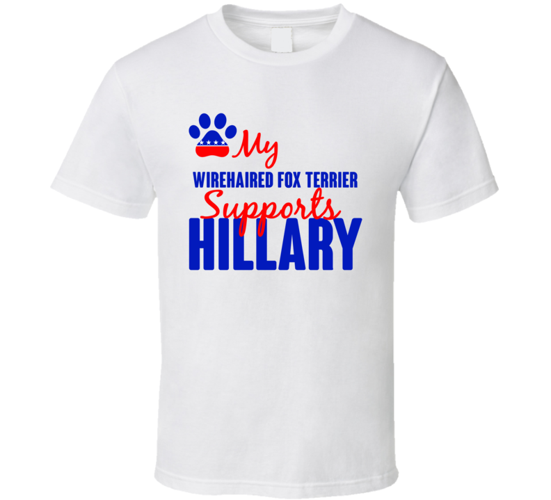 My Wirehaired Fox Terrier Supports Hillary Clinton 2016 President T Shirt