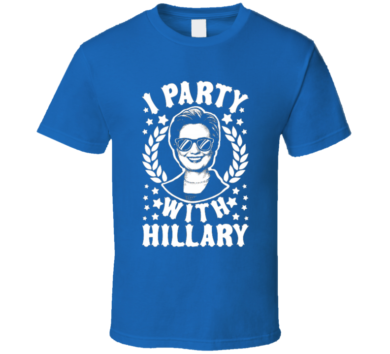 I Party With Hillary Funny Presidential Candidate T Shirt