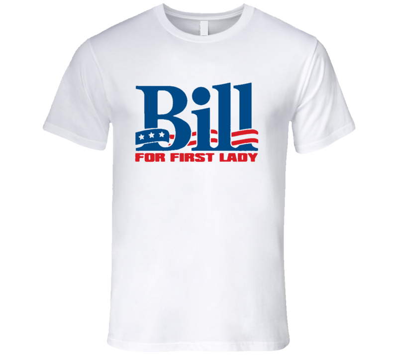 Bill Clinton For First Lady Funny Presidential Campaign T Shirt